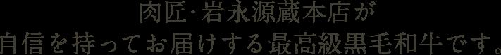 肉匠・岩永源蔵本店が自信を持ってお届けする最高級黒毛和牛です。